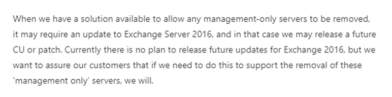 When we have a solution available to allow any management-only servers to be removed, it may require an update to Exchange Server 2016, and in that case we may release a future CU or patch. Currently there is no plan to release future updates for Exchange 2016, but we want to assure our customers that if we need to do this to support the removal of these 'management only' servers, we will.