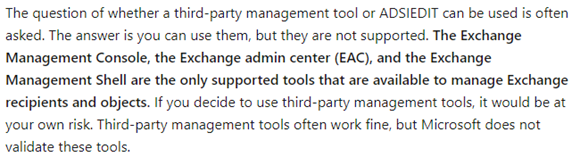The question of whether a third-party management tool or ADSIEDIT can be used is often asked. The answer is you can use them, but they are not supported. The Exchange Management Console, the Exchange admin center (EAC), and the Exchange Management Shell are the only supported tools that are available to manage Exchange recipients and objects. If you decide to use third-party management tools, it would be at your own risk. Third-party management tools often work fine, but Microsoft does not validate these tools.